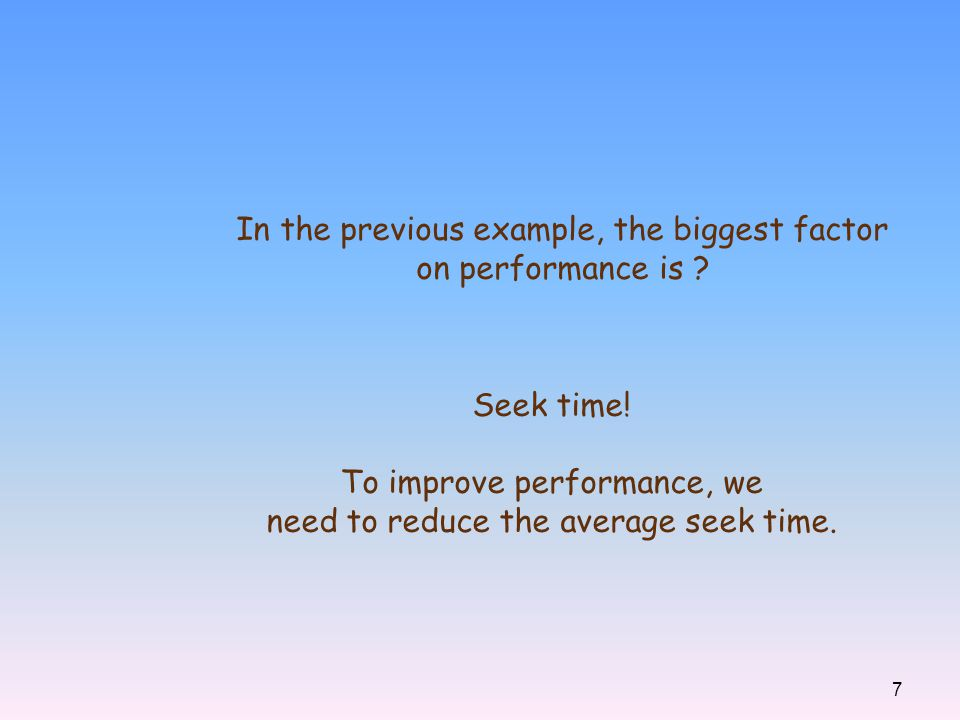 7 In the previous example, the biggest factor on performance is ? Seek time! To improve performance, we need to reduce the average seek time.