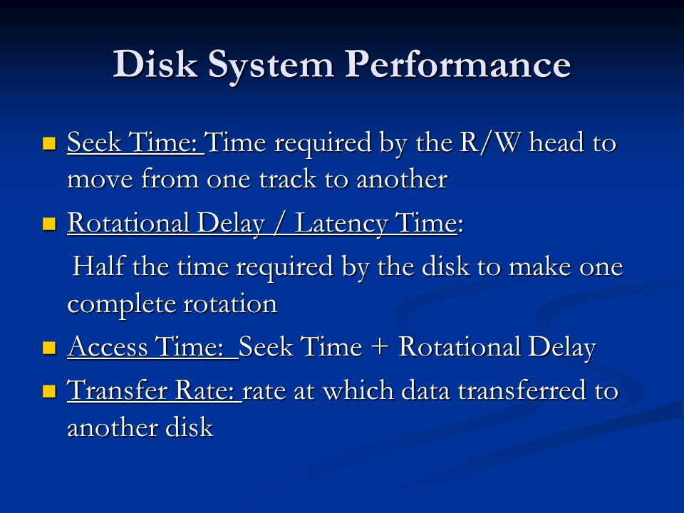 Disk System Performance Seek Time: Time required by the R/W head to move from one track to another Seek Time: Time required by the R/W head to move from one track to another Rotational Delay / Latency Time: Rotational Delay / Latency Time: Half the time required by the disk to make one complete rotation Half the time required by the disk to make one complete rotation Access Time: Seek Time + Rotational Delay Access Time: Seek Time + Rotational Delay Transfer Rate: rate at which data transferred to another disk Transfer Rate: rate at which data transferred to another disk