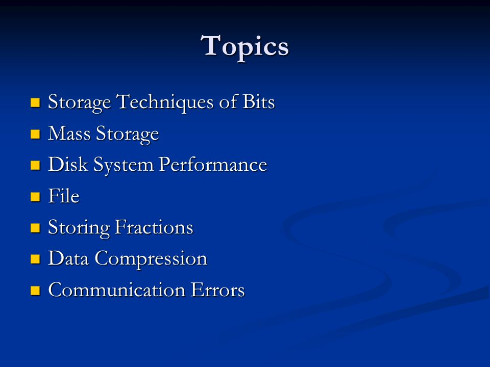 Topics Storage Techniques of Bits Storage Techniques of Bits Mass Storage Mass Storage Disk System Performance Disk System Performance File File Storing Fractions Storing Fractions Data Compression Data Compression Communication Errors Communication Errors