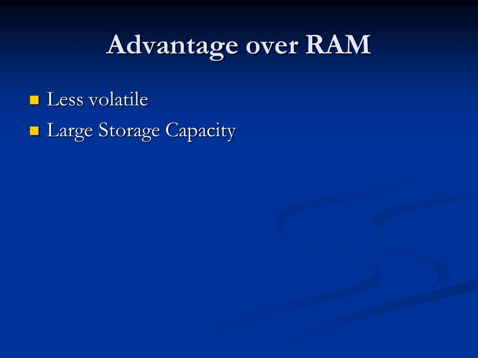 Advantage over RAM Less volatile Less volatile Large Storage Capacity Large Storage Capacity