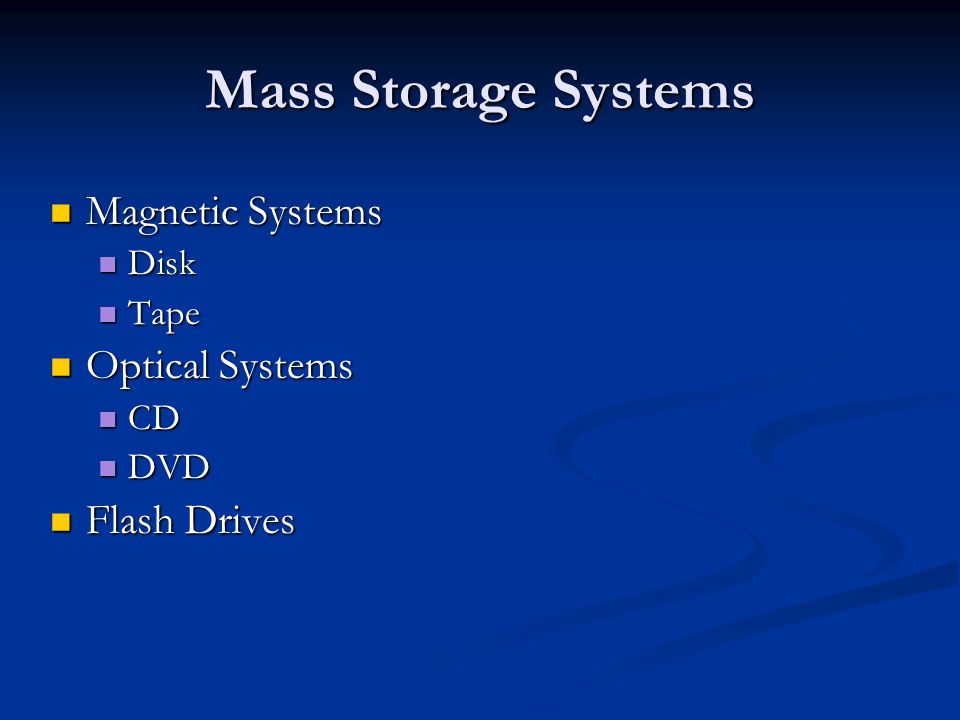 Mass Storage Systems Magnetic Systems Magnetic Systems Disk Disk Tape Tape Optical Systems Optical Systems CD CD DVD DVD Flash Drives Flash Drives
