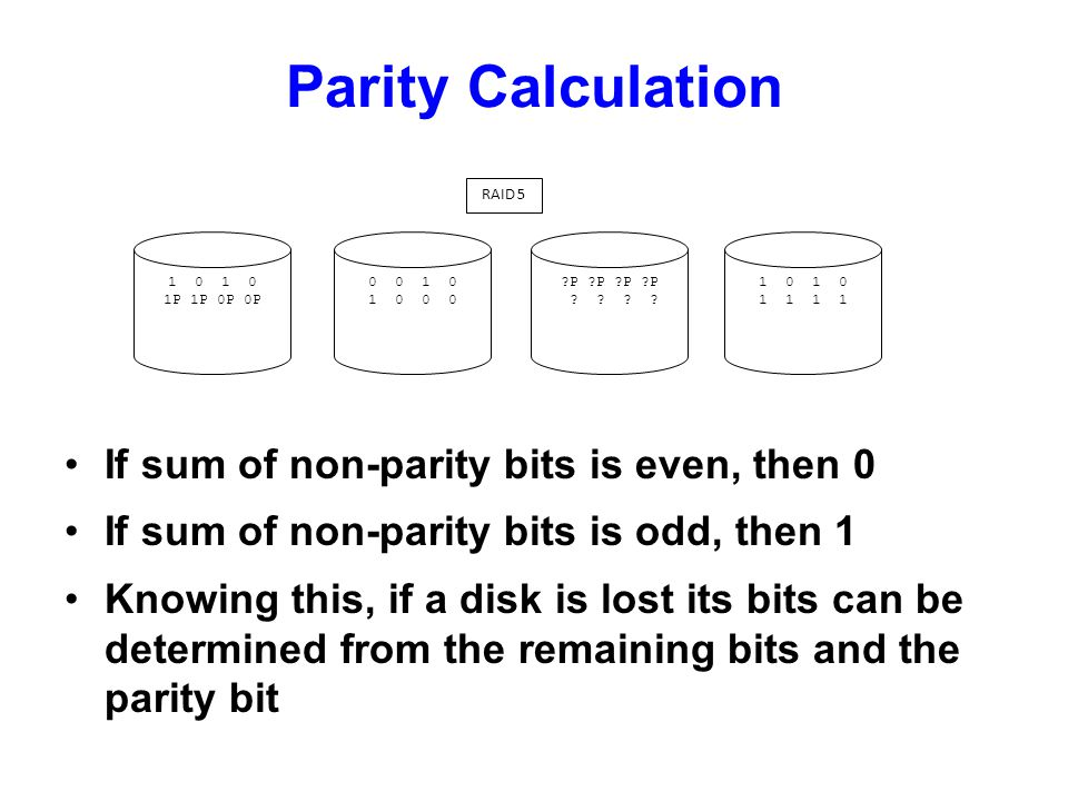 RAID 5 1 0 1 0 1 1 1 1 ?P ?P ?P ?P ? ? ? ? 1 0 1 0 1P 1P 0P 0P 0 0 1 0 1 0 0 0 Parity Calculation If sum of non-parity bits is even, then 0 If sum of