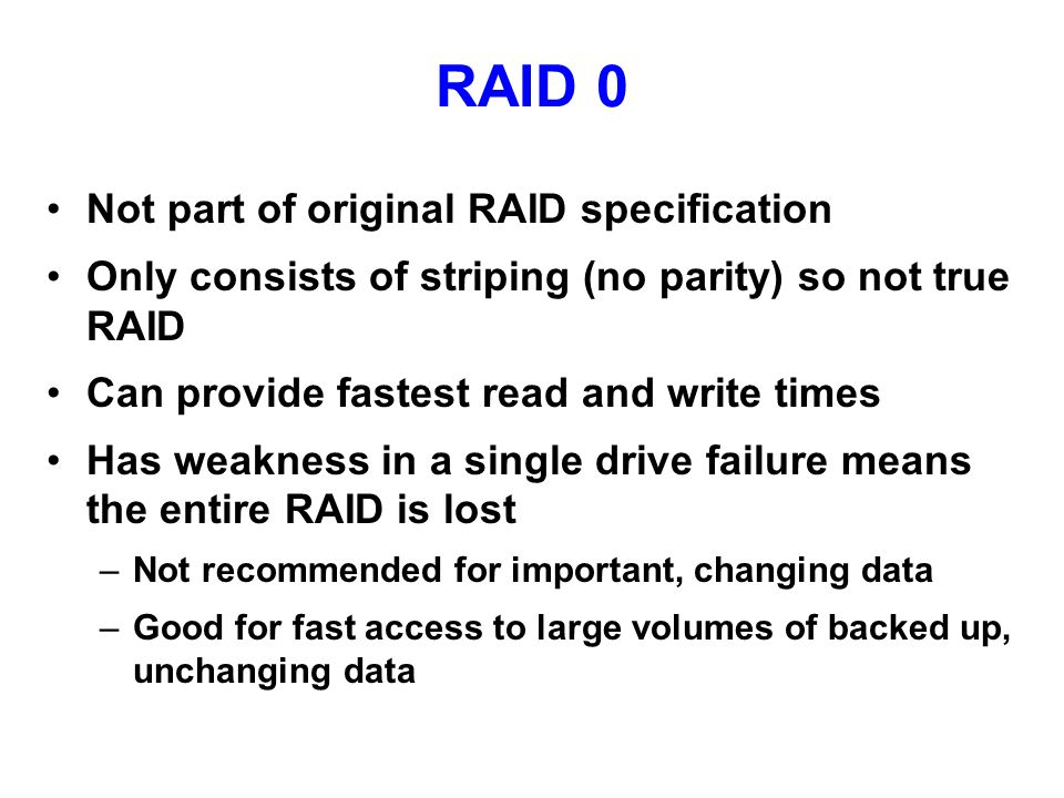 RAID 0 Not part of original RAID specification Only consists of striping (no parity) so not true RAID Can provide fastest read and write times Has weakness in a single drive failure means the entire RAID is lost –Not recommended for important, changing data –Good for fast access to large volumes of backed up, unchanging data