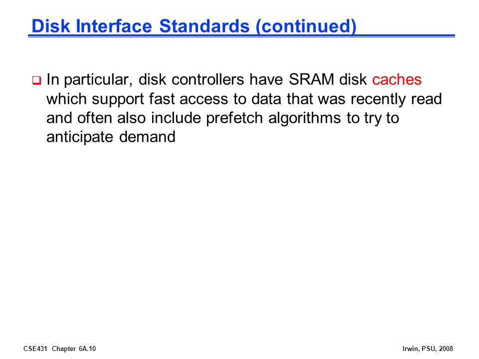CSE431 Chapter 6A.10Irwin, PSU, 2008 Disk Interface Standards (continued) In particular, disk controllers have SRAM disk caches which support fast access to data that was recently read and often also include prefetch algorithms to try to anticipate demand