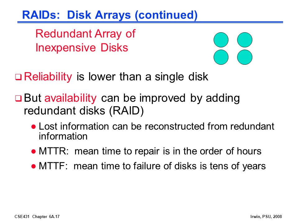 CSE431 Chapter 6A.17Irwin, PSU, 2008 RAIDs: Disk Arrays (continued) Reliability is lower than a single disk But availability can be improved by adding redundant disks (RAID) l Lost information can be reconstructed from redundant information l MTTR: mean time to repair is in the order of hours l MTTF: mean time to failure of disks is tens of years Redundant Array of Inexpensive Disks