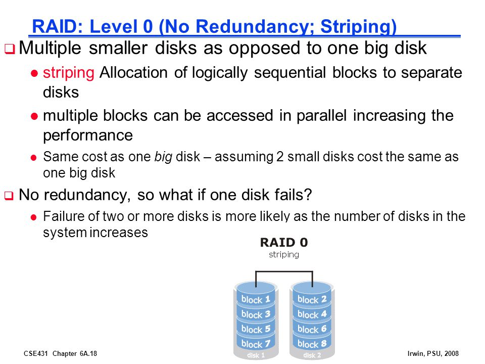 CSE431 Chapter 6A.18Irwin, PSU, 2008 RAID: Level 0 (No Redundancy; Striping) Multiple smaller disks as opposed to one big disk l striping Allocation of logically sequential blocks to separate disks l multiple blocks can be accessed in parallel increasing the performance l Same cost as one big disk – assuming 2 small disks cost the same as one big disk No redundancy, so what if one disk fails.