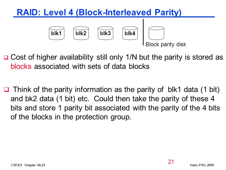 CSE431 Chapter 6A.21Irwin, PSU, 2008 RAID: Level 4 (Block-Interleaved Parity) Cost of higher availability still only 1/N but the parity is stored as blocks associated with sets of data blocks Think of the parity information as the parity of blk1 data (1 bit) and bk2 data (1 bit) etc.