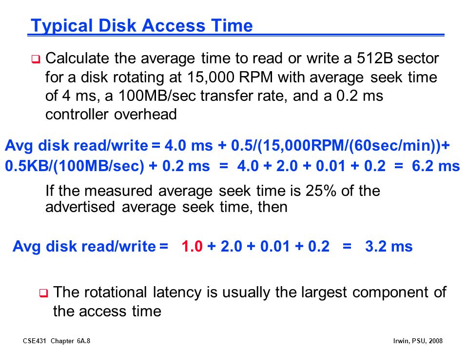 CSE431 Chapter 6A.8Irwin, PSU, 2008 Typical Disk Access Time If the measured average seek time is 25% of the advertised average seek time, then Avg disk read/write = 4.0 ms + 0.5/(15,000RPM/(60sec/min))+ 0.5KB/(100MB/sec) + 0.2 ms = 4.0 + 2.0 + 0.01 + 0.2 = 6.2 ms Avg disk read/write = 1.0 + 2.0 + 0.01 + 0.2 = 3.2 ms Calculate the average time to read or write a 512B sector for a disk rotating at 15,000 RPM with average seek time of 4 ms, a 100MB/sec transfer rate, and a 0.2 ms controller overhead The rotational latency is usually the largest component of the access time