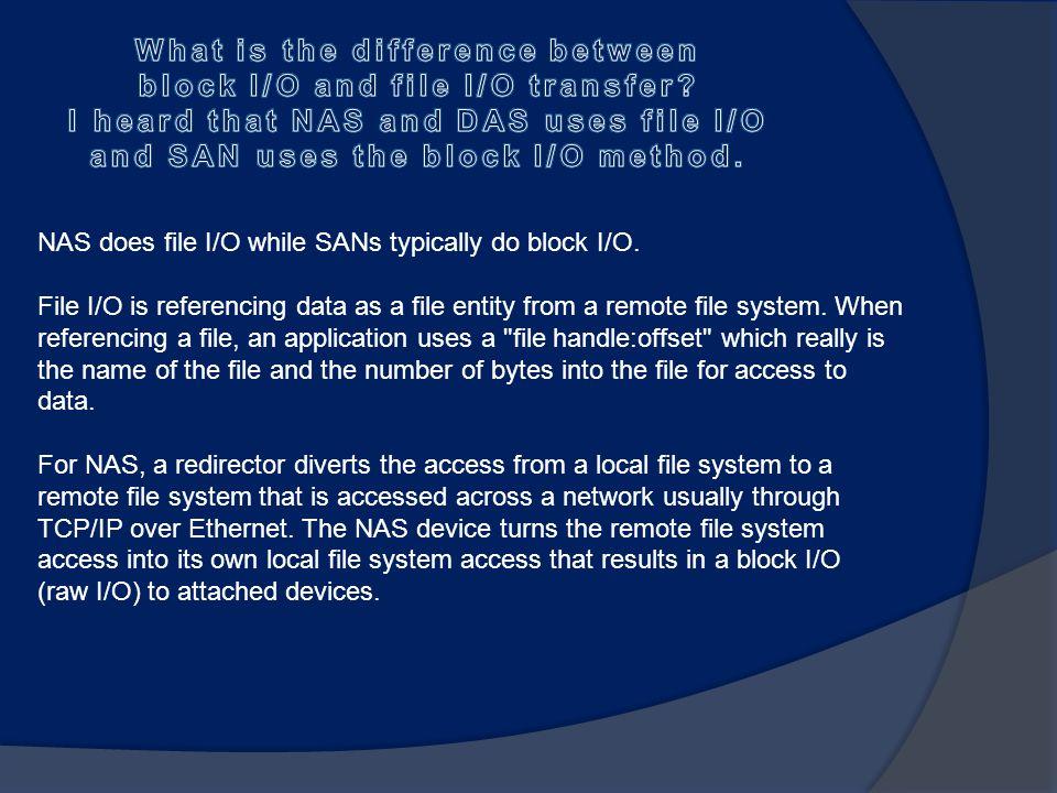NAS does file I/O while SANs typically do block I/O.