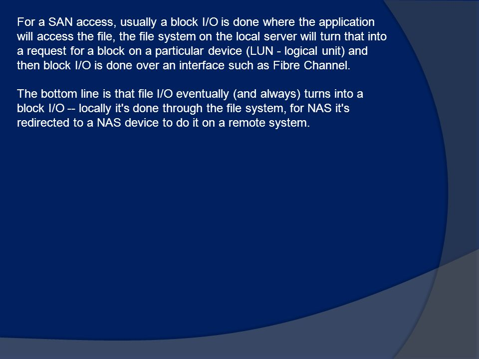 For a SAN access, usually a block I/O is done where the application will access the file, the file system on the local server will turn that into a request for a block on a particular device (LUN - logical unit) and then block I/O is done over an interface such as Fibre Channel.