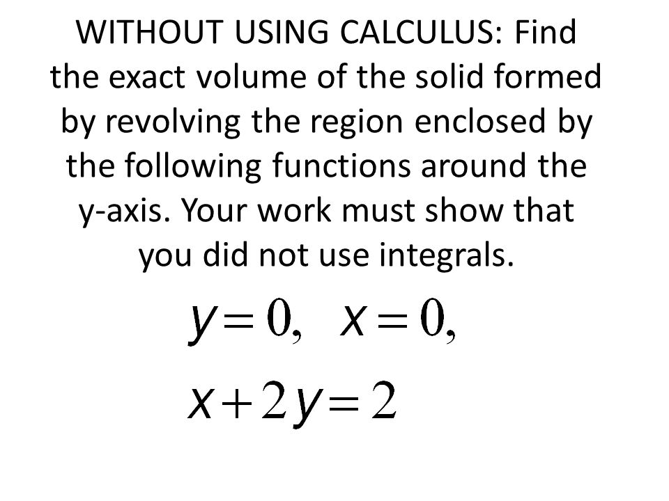 WITHOUT USING CALCULUS: Find the exact volume of the solid formed by revolving the region enclosed by the following functions around the y-axis.