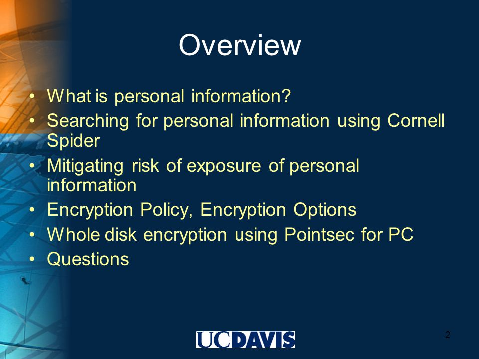 Encryption Policy UC Davis whole disk encryption policy draft: http://security.ucdavis.edu/encryption_policydraft.pdf http://security.ucdavis.edu/encryption_policydraft.pdf UCOP protection of personal information policies: http://www.ucop.edu/irc/itsec/infoprotect.html http://www.ucop.edu/irc/itsec/infoprotect.html 13