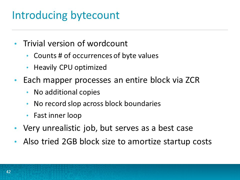 Introducing bytecount Trivial version of wordcount Counts # of occurrences of byte values Heavily CPU optimized Each mapper processes an entire block via ZCR No additional copies No record slop across block boundaries Fast inner loop Very unrealistic job, but serves as a best case Also tried 2GB block size to amortize startup costs 42