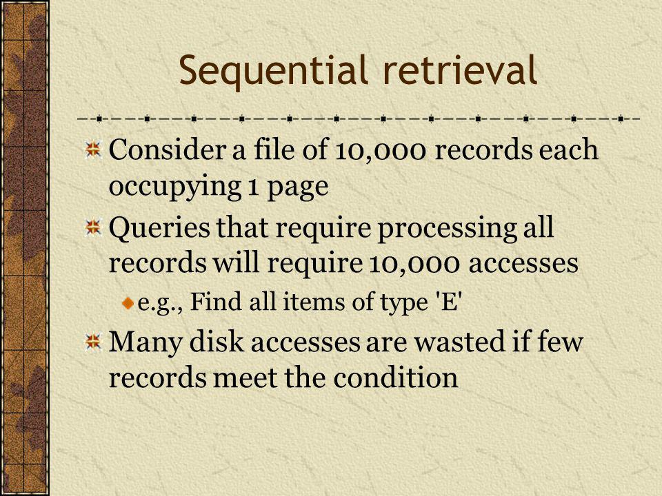 Sequential retrieval Consider a file of 10,000 records each occupying 1 page Queries that require processing all records will require 10,000 accesses e.g., Find all items of type E Many disk accesses are wasted if few records meet the condition