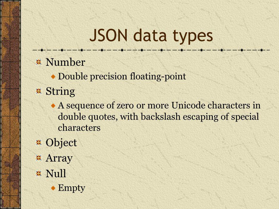 JSON data types Number Double precision floating-point String A sequence of zero or more Unicode characters in double quotes, with backslash escaping of special characters Object Array Null Empty