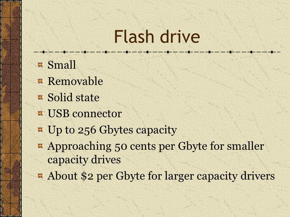 Flash drive Small Removable Solid state USB connector Up to 256 Gbytes capacity Approaching 50 cents per Gbyte for smaller capacity drives About $2 per Gbyte for larger capacity drivers
