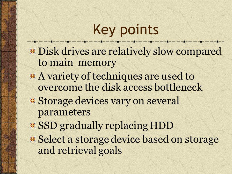 Key points Disk drives are relatively slow compared to main memory A variety of techniques are used to overcome the disk access bottleneck Storage devices vary on several parameters SSD gradually replacing HDD Select a storage device based on storage and retrieval goals