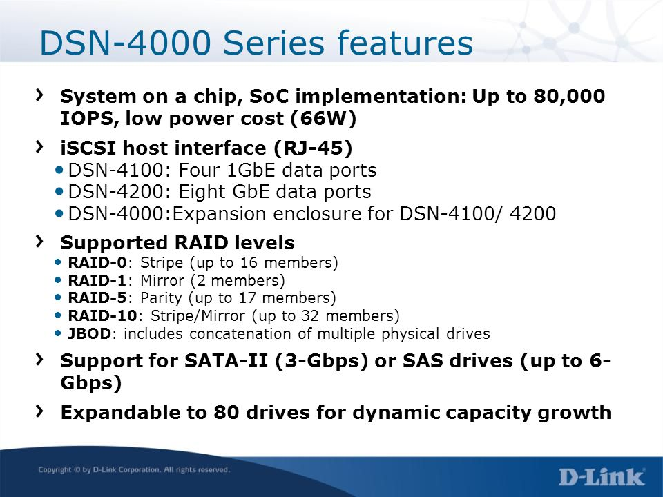 DSN-4000 Series features System on a chip, SoC implementation: Up to 80,000 IOPS, low power cost (66W) iSCSI host interface (RJ-45) DSN-4100: Four 1Gb