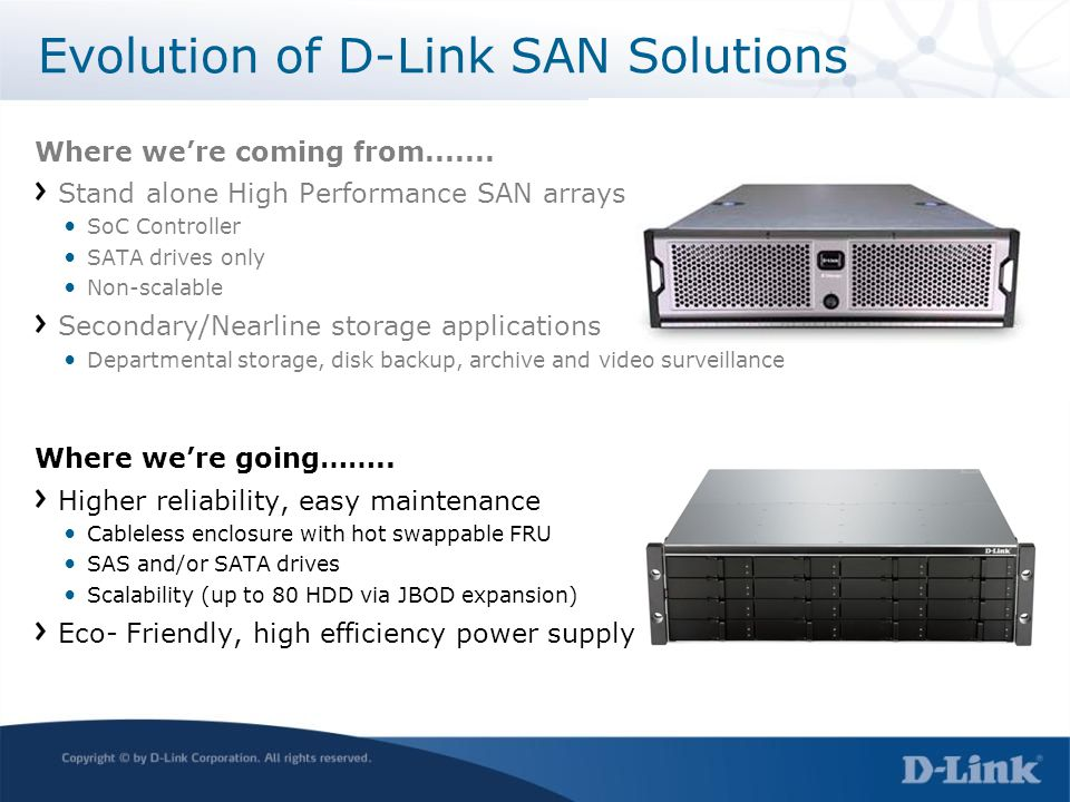 Evolution of D-Link SAN Solutions Where were coming from....... Stand alone High Performance SAN arrays SoC Controller SATA drives only Non-scalable S