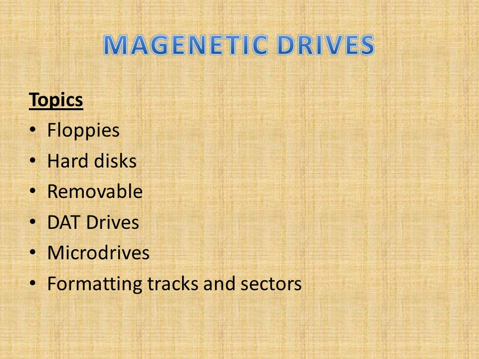Topics Floppies Hard disks Removable DAT Drives Microdrives Formatting tracks and sectors