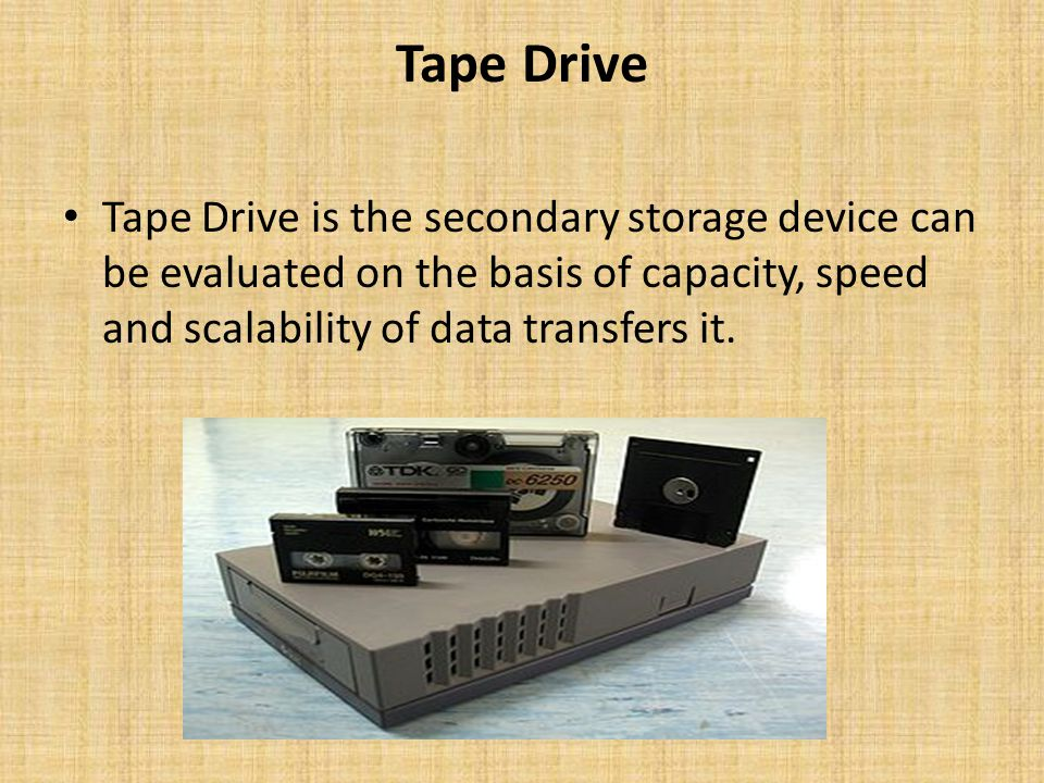 Tape Drive Tape Drive is the secondary storage device can be evaluated on the basis of capacity, speed and scalability of data transfers it.
