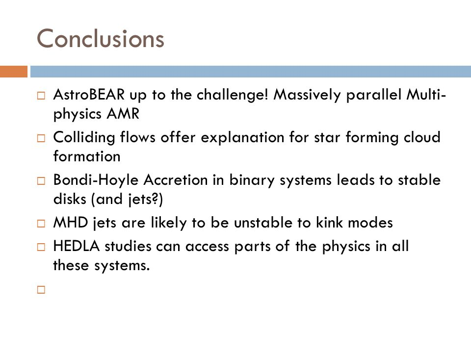 Conclusions AstroBEAR up to the challenge! Massively parallel Multi- physics AMR Colliding flows offer explanation for star forming cloud formation Bo