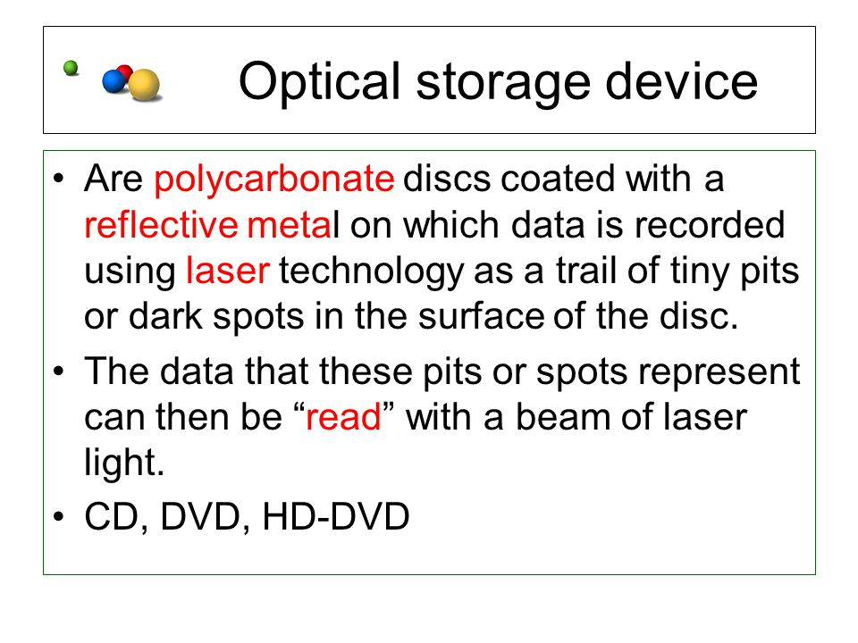 Optical storage device Are polycarbonate discs coated with a reflective metal on which data is recorded using laser technology as a trail of tiny pits or dark spots in the surface of the disc.