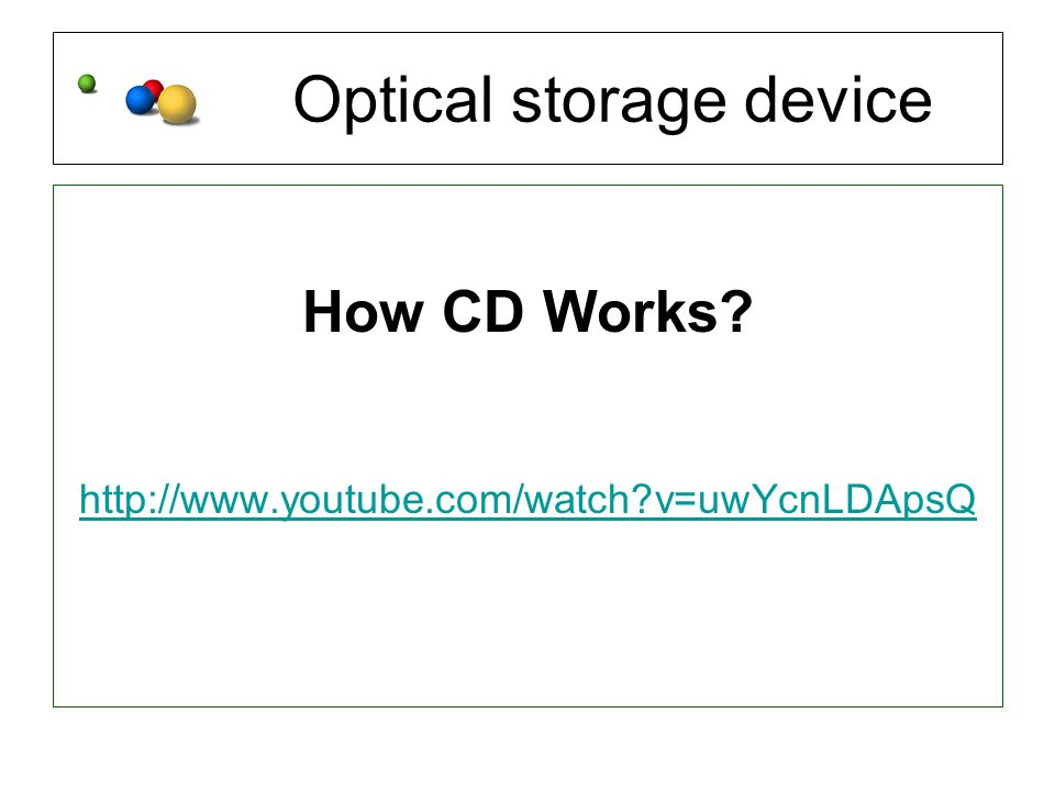 Optical storage device How CD Works http://www.youtube.com/watch v=uwYcnLDApsQ