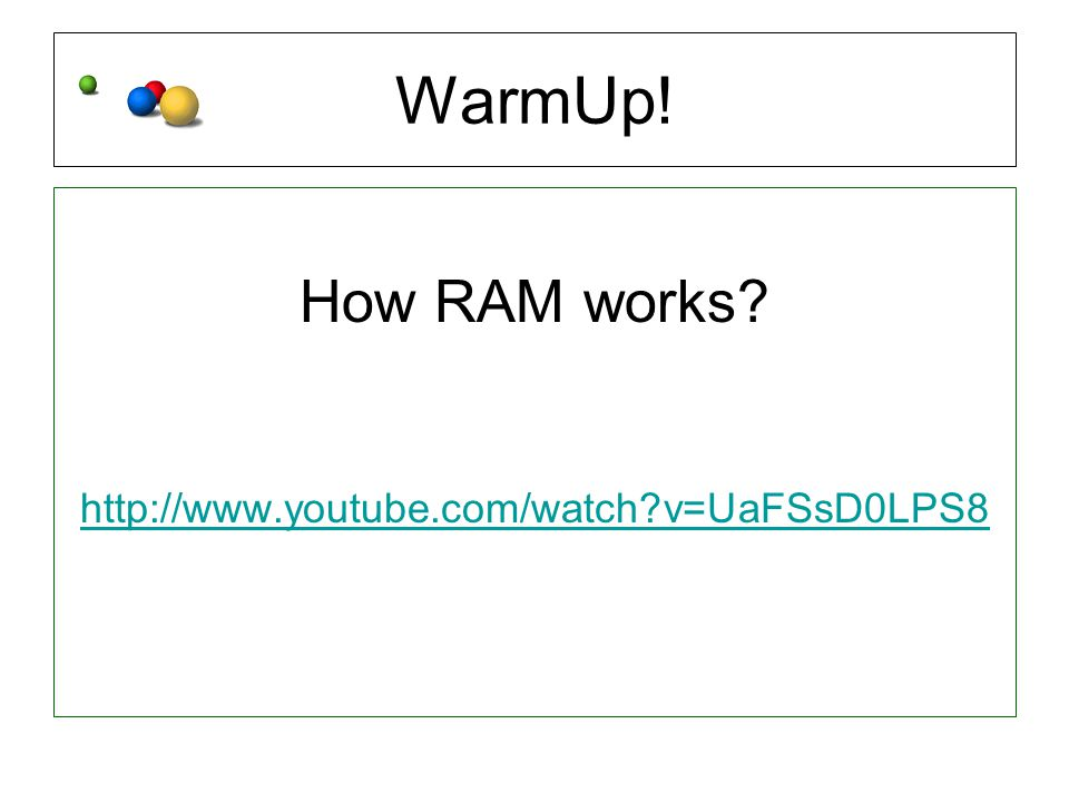WarmUp! How RAM works http://www.youtube.com/watch v=UaFSsD0LPS8