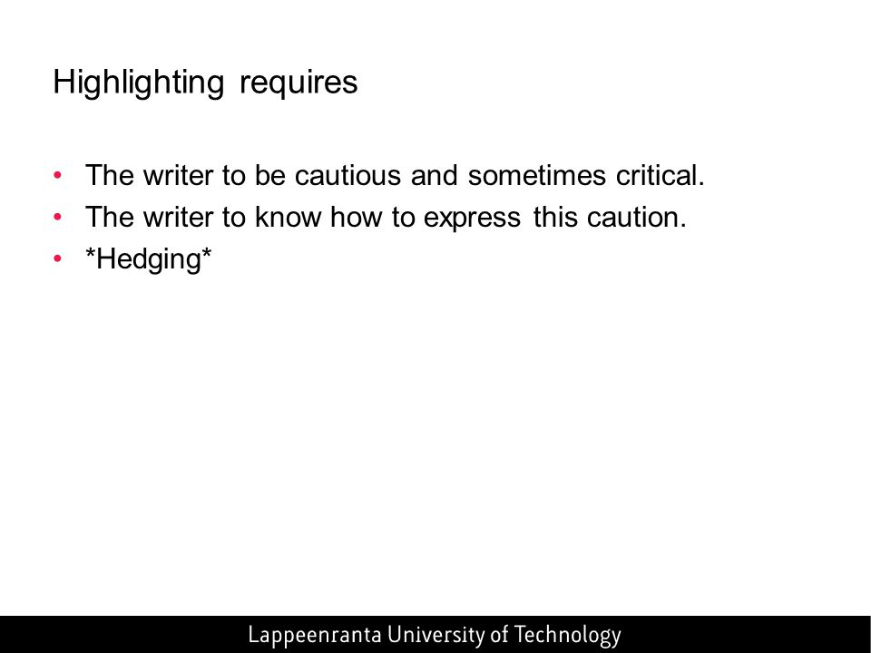 Highlighting requires The writer to be cautious and sometimes critical. The writer to know how to express this caution. *Hedging*