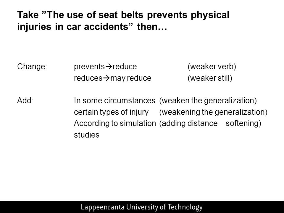 Take The use of seat belts prevents physical injuries in car accidents then… Change: prevents reduce(weaker verb) reduces may reduce(weaker still) Add