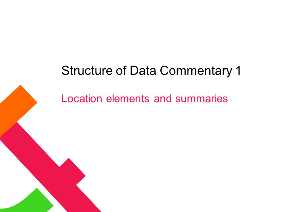 Structure of Data Commentary 1 Location elements and summaries