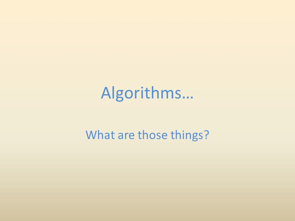 An algorithm…is like a recipe Problem solving as an analogy to cooking: 1.