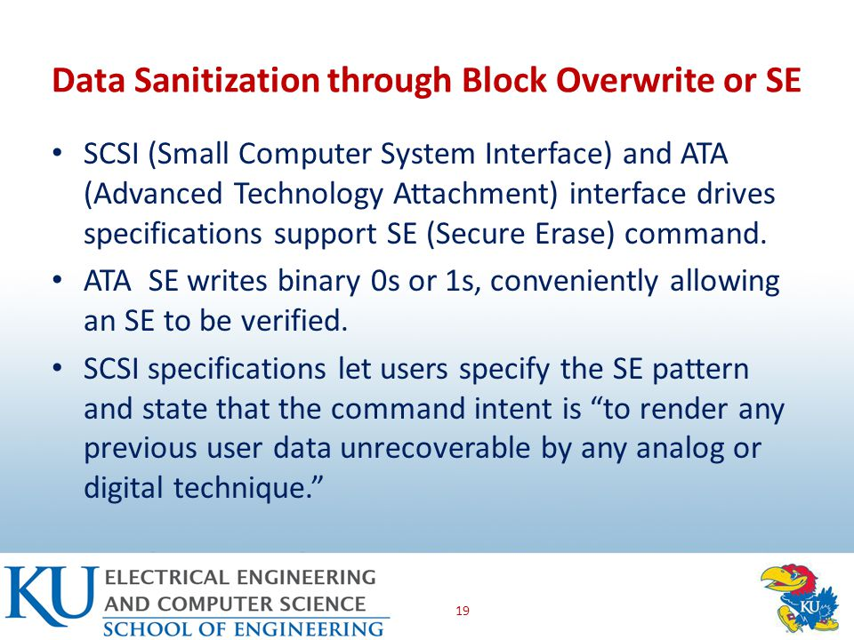 Data Sanitization through Block Overwrite or SE SCSI (Small Computer System Interface) and ATA (Advanced Technology Attachment) interface drives specifications support SE (Secure Erase) command.
