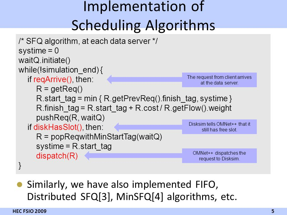 Implementation of Scheduling Algorithms Similarly, we have also implemented FIFO, Distributed SFQ[3], MinSFQ[4] algorithms, etc. 5 HEC FSIO 2009 /* SF