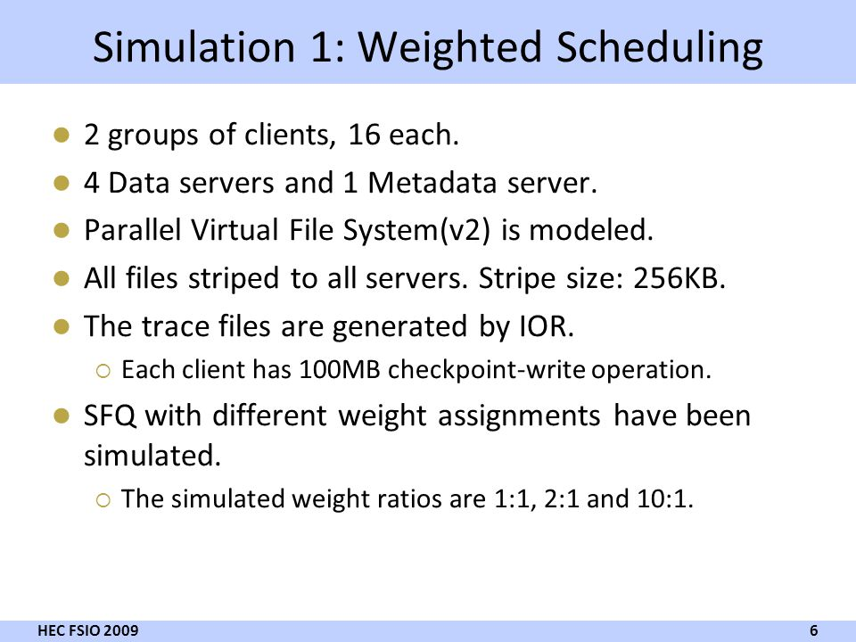 Simulation 1: Weighted Scheduling 2 groups of clients, 16 each. 4 Data servers and 1 Metadata server. Parallel Virtual File System(v2) is modeled. All