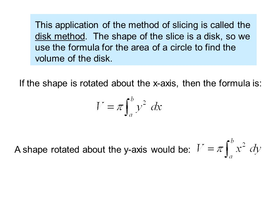 This application of the method of slicing is called the disk method. The shape of the slice is a disk, so we use the formula for the area of a circle