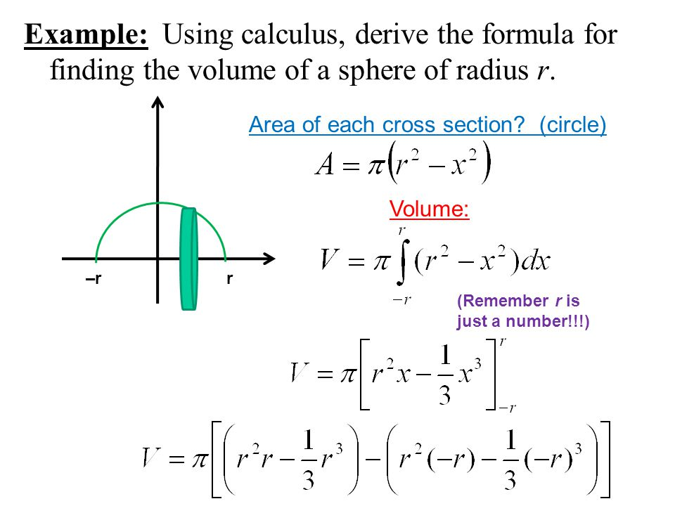 Example: Using calculus, derive the formula for finding the volume of a sphere of radius r. Area of each cross section? (circle) r–r Volume: (Remember