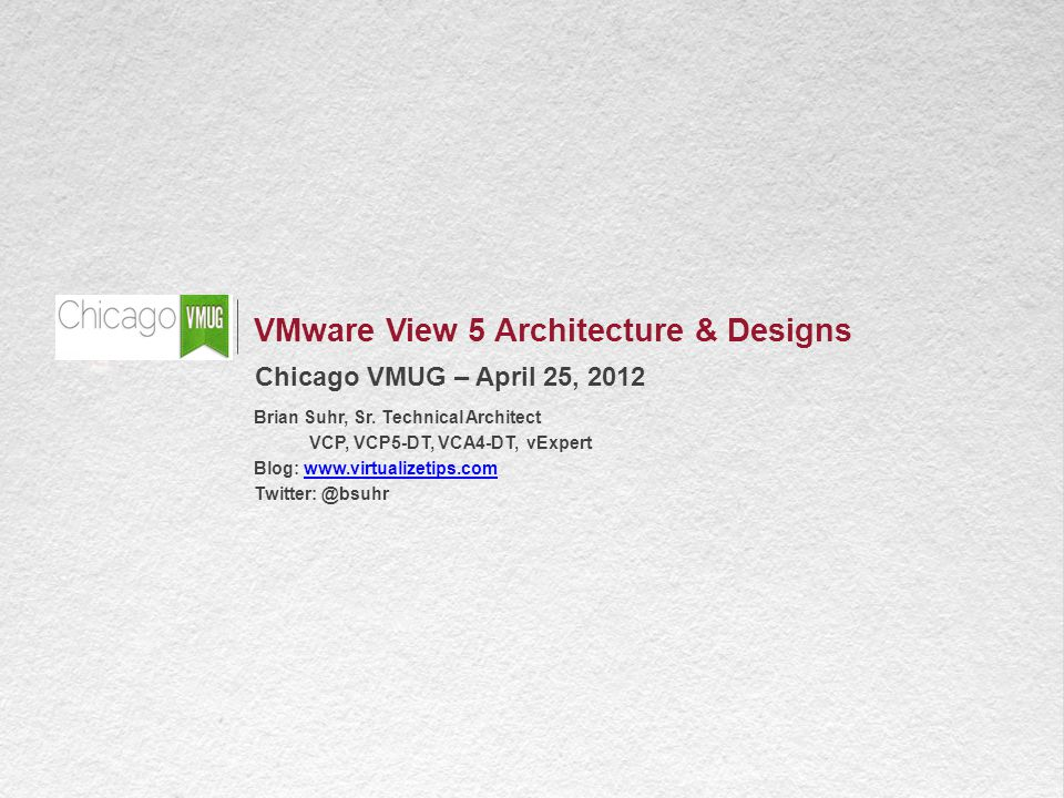 1 VMware View 5 Architecture & Designs Chicago VMUG – April 25, 2012 Brian Suhr, Sr.