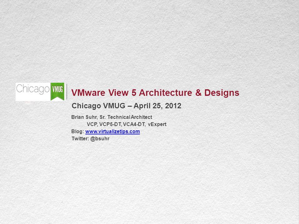 1 VMware View 5 Architecture & Designs Chicago VMUG – April 25, 2012 Brian Suhr, Sr.