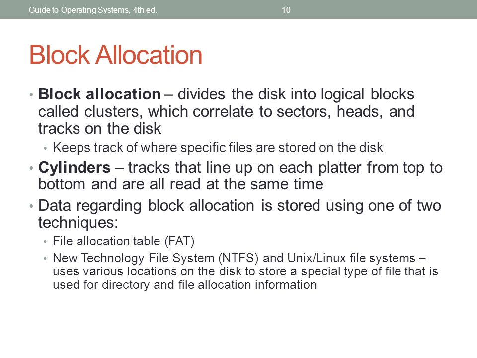10 Block Allocation Block allocation – divides the disk into logical blocks called clusters, which correlate to sectors, heads, and tracks on the disk