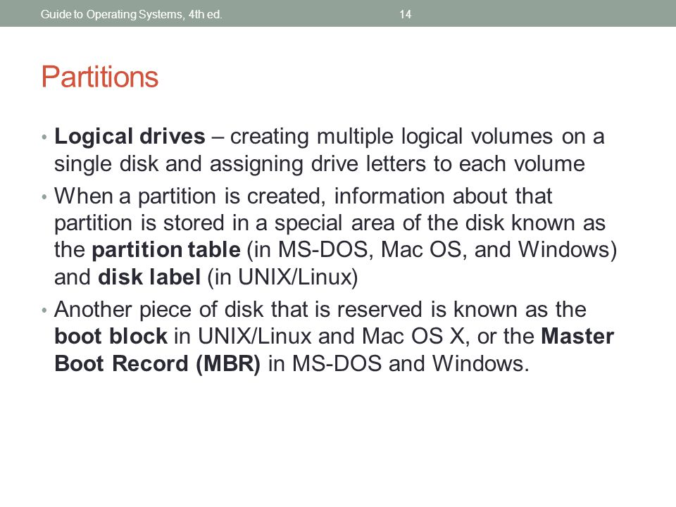 Guide to Operating Systems, 4th ed.14 Partitions Logical drives – creating multiple logical volumes on a single disk and assigning drive letters to ea