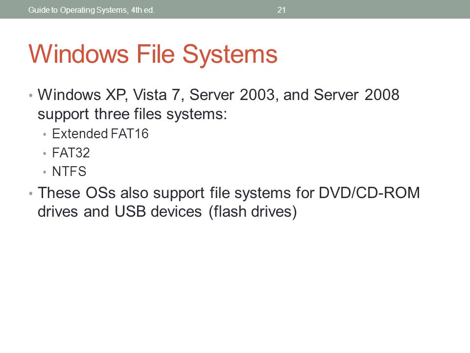 Guide to Operating Systems, 4th ed.21 Windows File Systems Windows XP, Vista 7, Server 2003, and Server 2008 support three files systems: Extended FAT