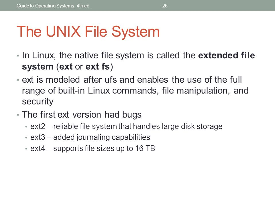 The UNIX File System In Linux, the native file system is called the extended file system (ext or ext fs) ext is modeled after ufs and enables the use