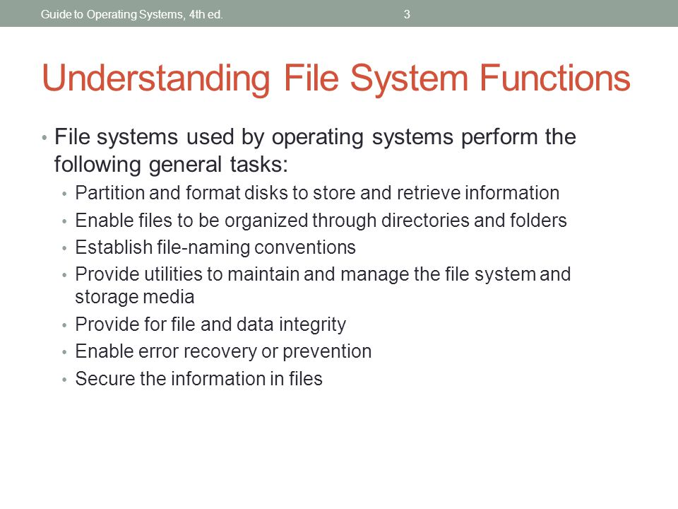 Guide to Operating Systems, 4th ed.3 Understanding File System Functions File systems used by operating systems perform the following general tasks: P