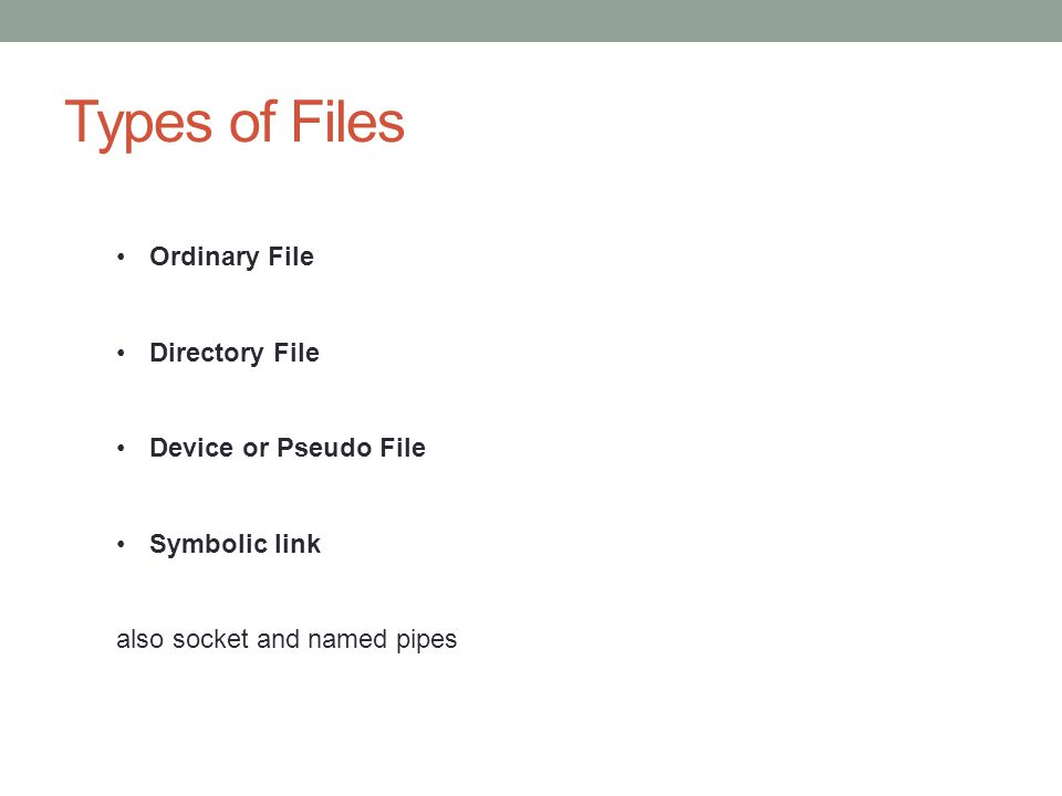 Types of Files Ordinary File Directory File Device or Pseudo File Symbolic link also socket and named pipes
