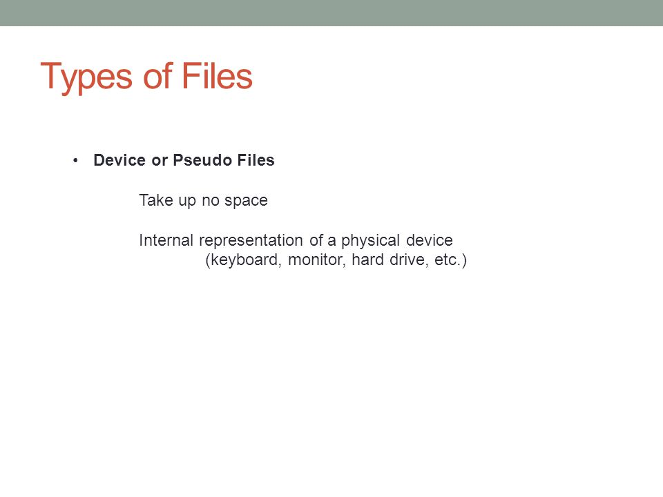 Types of Files Device or Pseudo Files Take up no space Internal representation of a physical device (keyboard, monitor, hard drive, etc.)