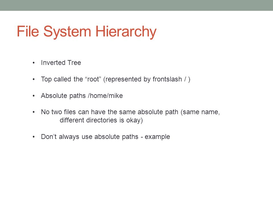 File System Hierarchy Inverted Tree Top called the root (represented by frontslash / ) Absolute paths /home/mike No two files can have the same absolu
