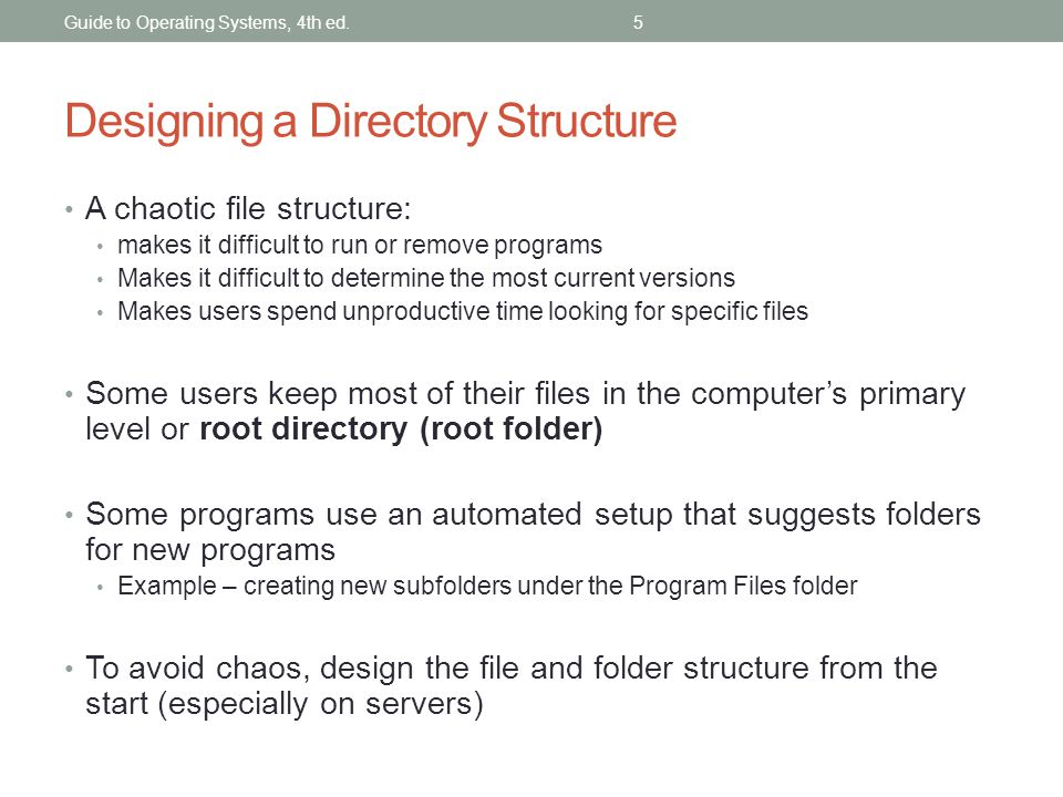 Guide to Operating Systems, 4th ed.5 Designing a Directory Structure A chaotic file structure: makes it difficult to run or remove programs Makes it d