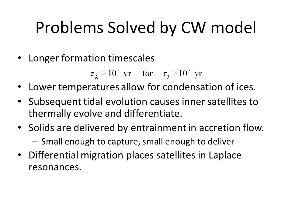 Problems Solved by CW model Longer formation timescales Lower temperatures allow for condensation of ices. Subsequent tidal evolution causes inner sat